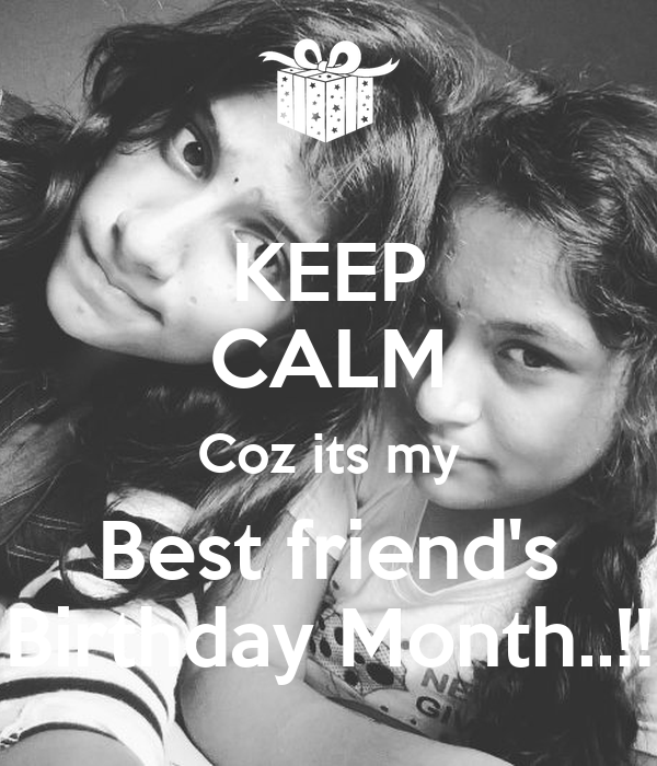 KEEP CALM Coz its my Best friend's Birthday Month..!!