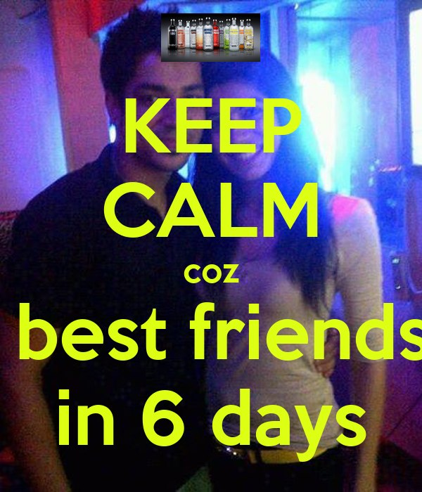 KEEP CALM coz its my best friends B'day in 6 days