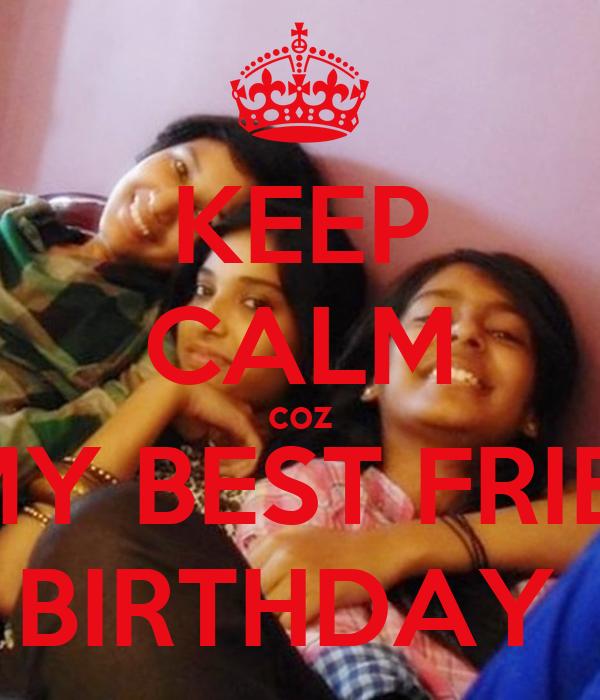 KEEP CALM coz IT'S MY BEST FRIENDS' BIRTHDAY