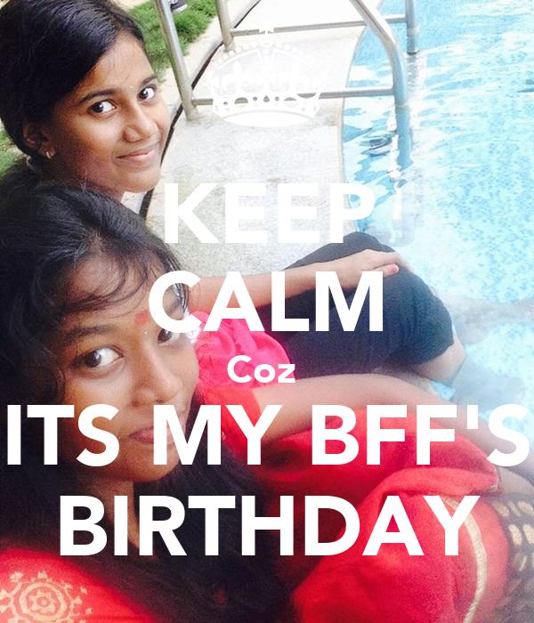 KEEP CALM Coz  ITS MY BFF'S BIRTHDAY