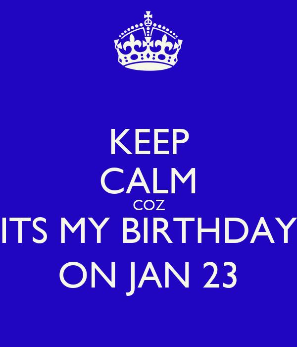 KEEP CALM COZ ITS MY BIRTHDAY ON JAN 23