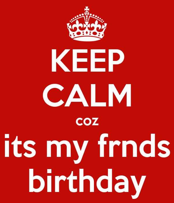 KEEP CALM coz its my frnds birthday