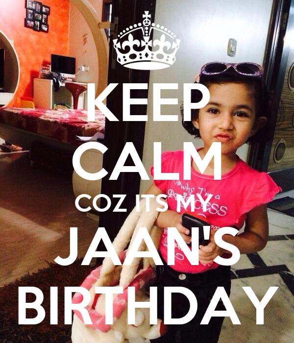KEEP CALM COZ ITS MY  JAAN'S BIRTHDAY