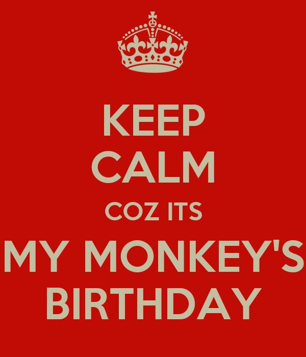 KEEP CALM COZ ITS MY MONKEY'S BIRTHDAY
