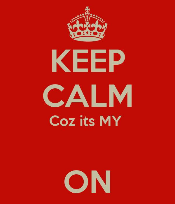 KEEP CALM Coz its MY   ON