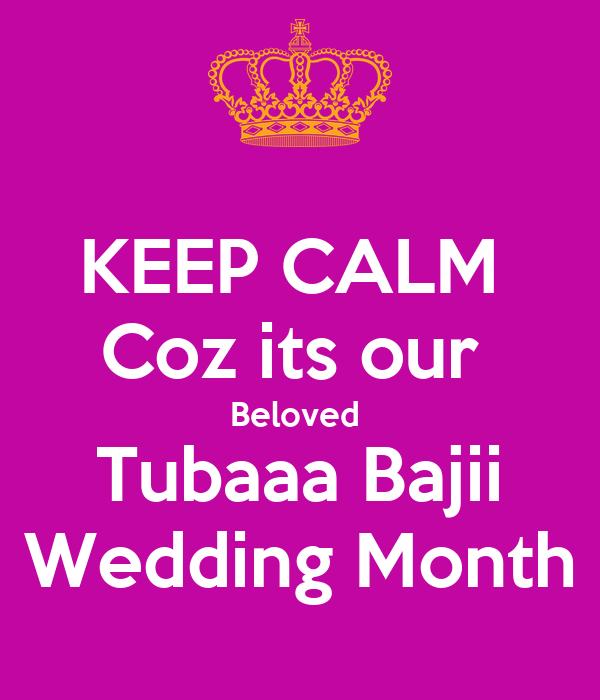KEEP CALM  Coz its our  Beloved  Tubaaa Bajii Wedding Month