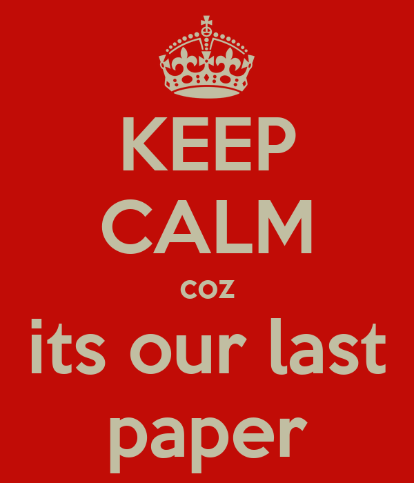 KEEP CALM coz its our last paper