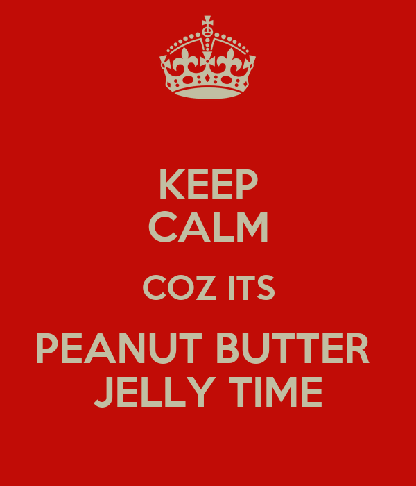 KEEP CALM COZ ITS PEANUT BUTTER  JELLY TIME
