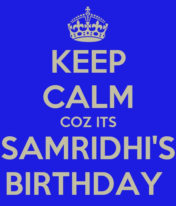 KEEP CALM COZ ITS SAMRIDHI'S BIRTHDAY