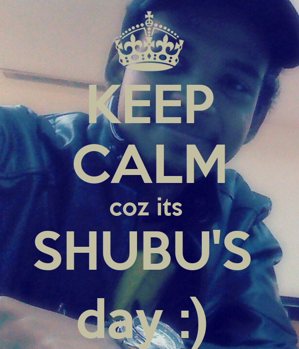 KEEP CALM coz its  SHUBU'S  day :)