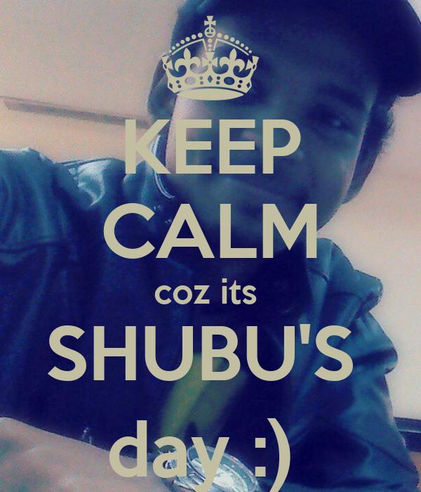 KEEP CALM coz its  SHUBU'S  day :)