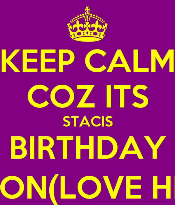 KEEP CALM COZ ITS STACIS BIRTHDAY SOON(LOVE HER)