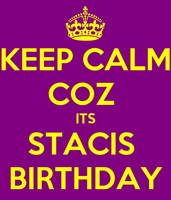 KEEP CALM COZ  ITS STACIS  BIRTHDAY
