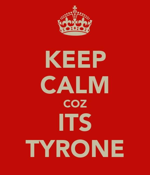 KEEP CALM COZ ITS TYRONE