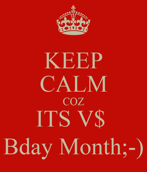 KEEP CALM COZ ITS V$  Bday Month;-)