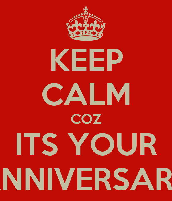 KEEP CALM COZ ITS YOUR ANNIVERSARY