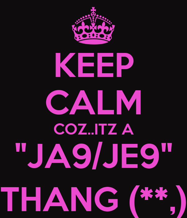 "KEEP CALM COZ..ITZ A ""JA9/JE9"" THANG (**,)"
