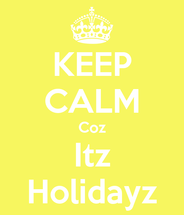 KEEP CALM Coz Itz Holidayz