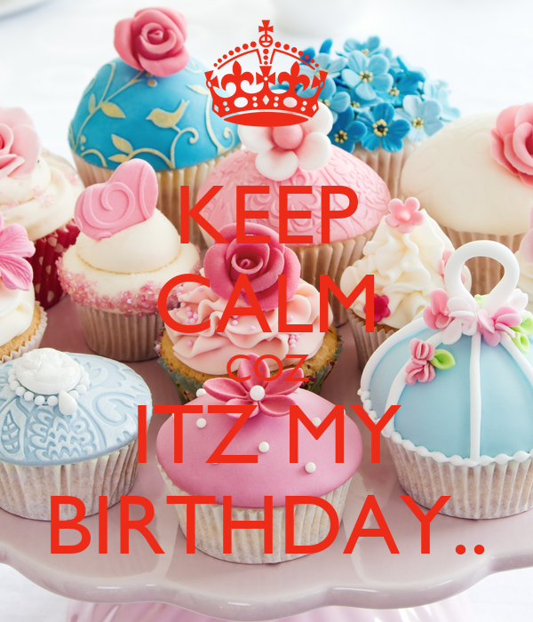 KEEP CALM COZ ITZ MY BIRTHDAY..