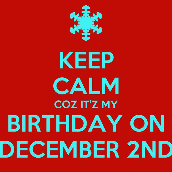 KEEP CALM COZ IT'Z MY BIRTHDAY ON DECEMBER 2ND