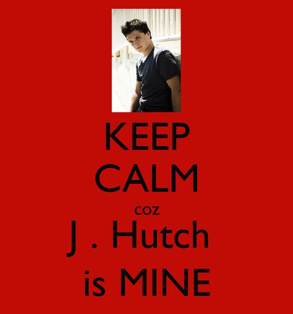 KEEP CALM coz J . Hutch  is MINE