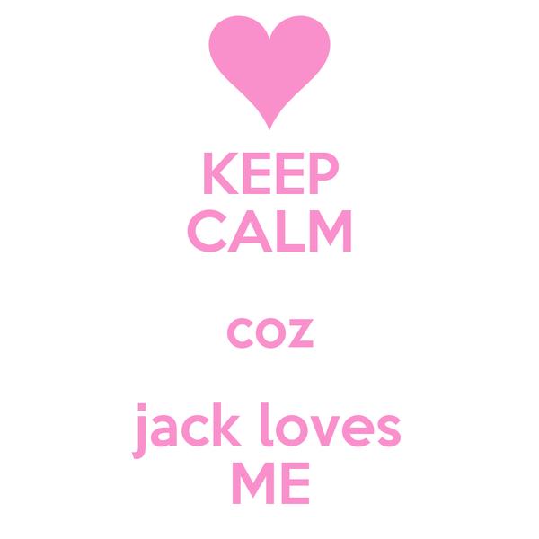 KEEP CALM coz jack loves ME