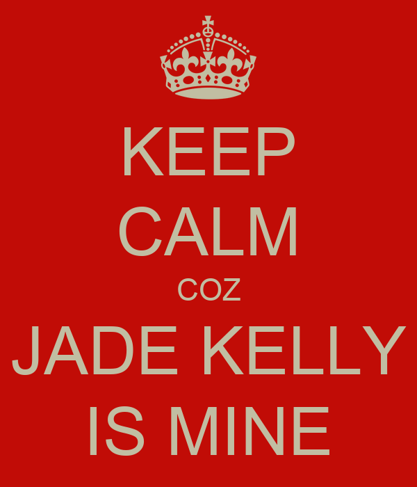 KEEP CALM COZ JADE KELLY IS MINE