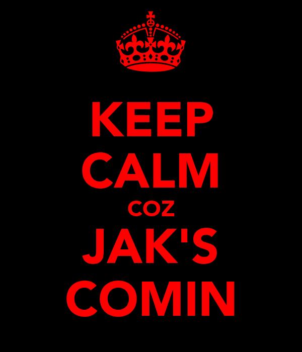 KEEP CALM COZ JAK'S COMIN
