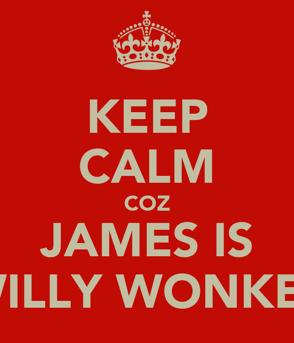 KEEP CALM COZ JAMES IS WILLY WONKER
