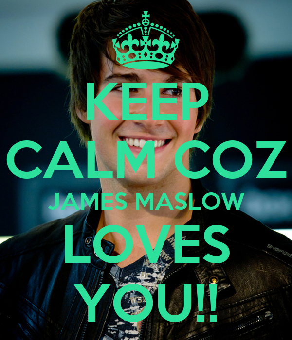 KEEP CALM COZ JAMES MASLOW LOVES YOU!!