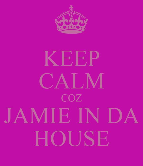 KEEP CALM COZ JAMIE IN DA HOUSE