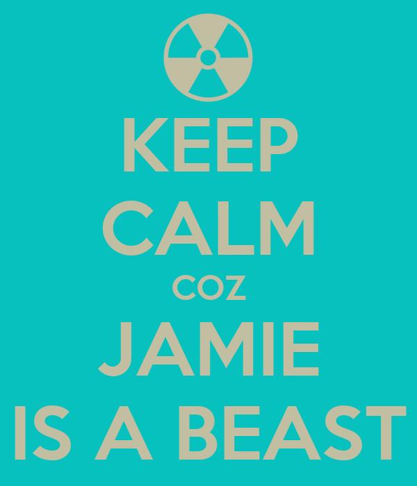 KEEP CALM COZ JAMIE IS A BEAST