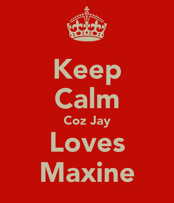 Keep Calm Coz Jay Loves Maxine