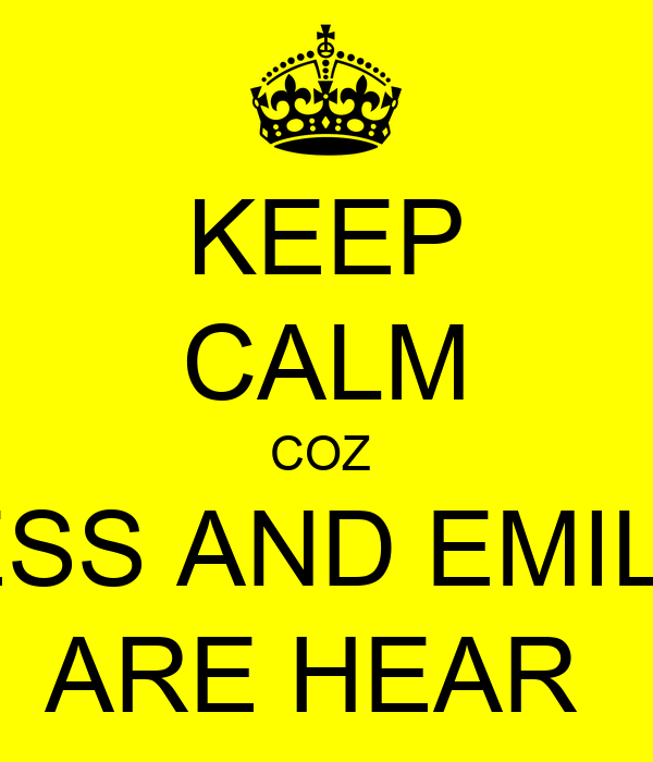 KEEP CALM COZ  JESS AND EMILY  ARE HEAR