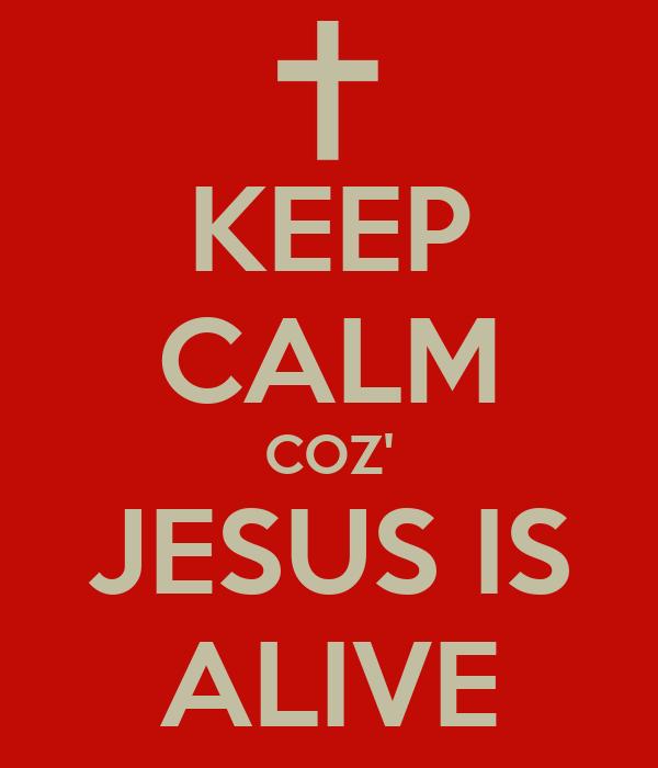 KEEP CALM COZ' JESUS IS ALIVE