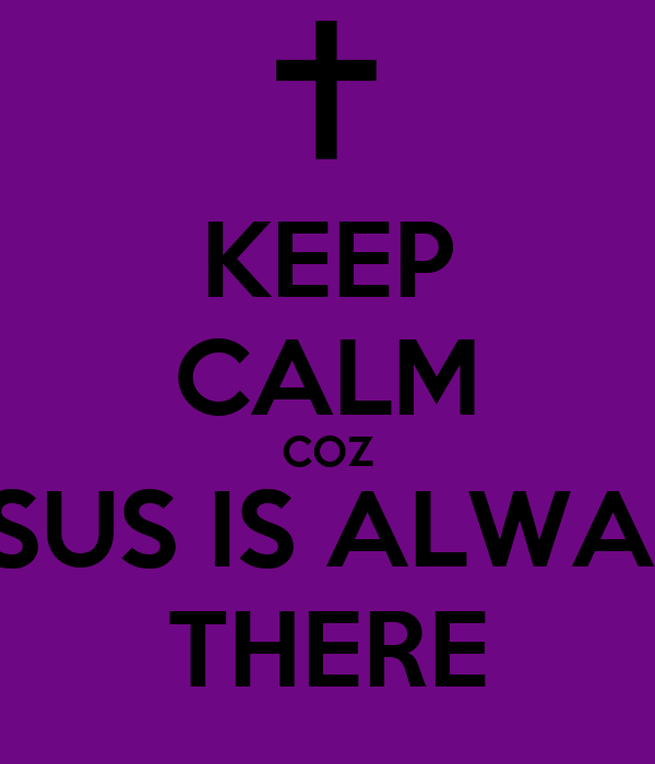 KEEP CALM COZ JESUS IS ALWAYS THERE