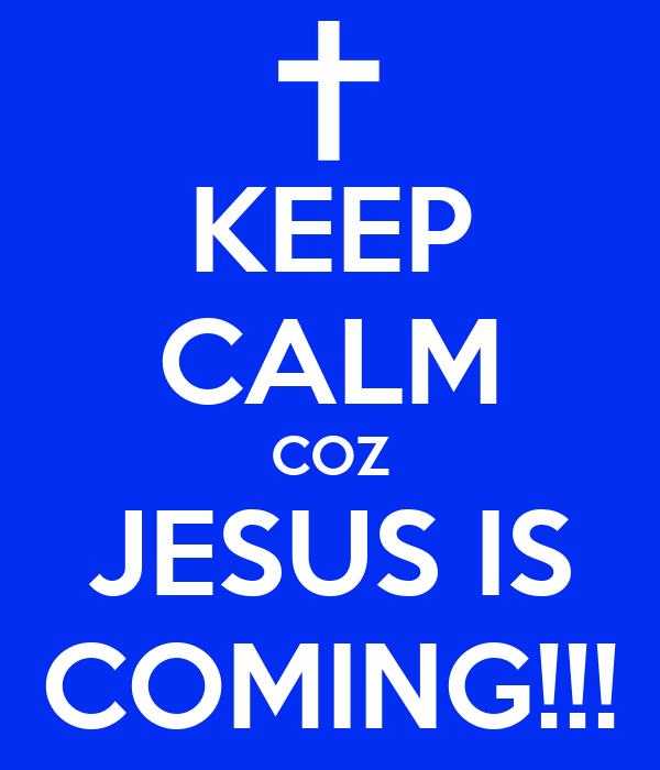 KEEP CALM COZ JESUS IS COMING!!!