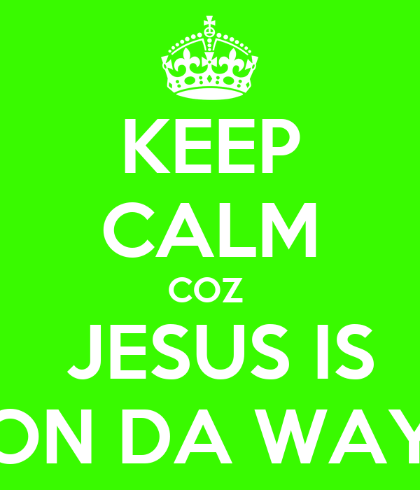 KEEP CALM COZ   JESUS IS ON DA WAY