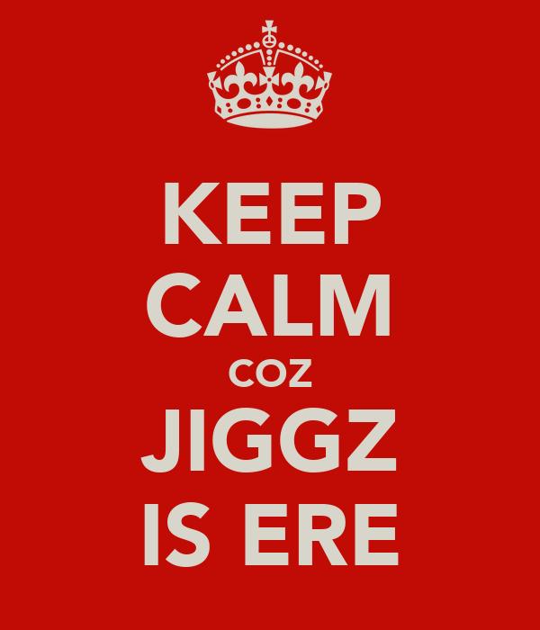 KEEP CALM COZ JIGGZ IS ERE