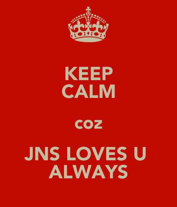 KEEP CALM coz JNS LOVES U  ALWAYS