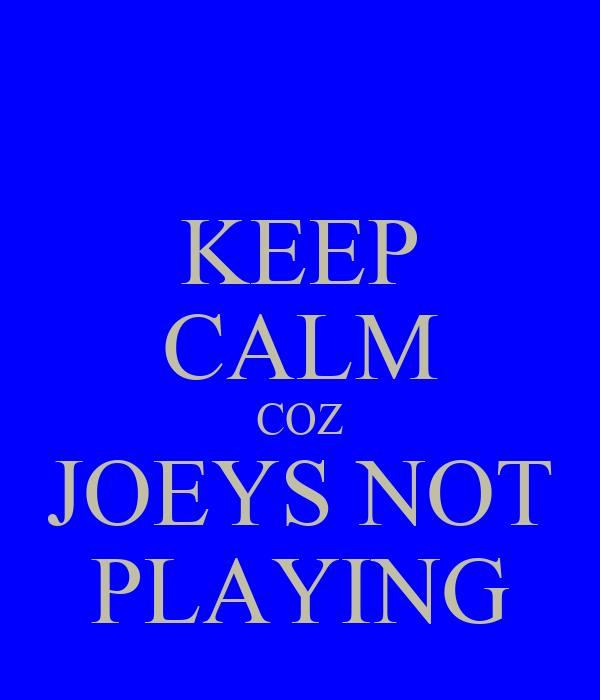 KEEP CALM COZ JOEYS NOT PLAYING