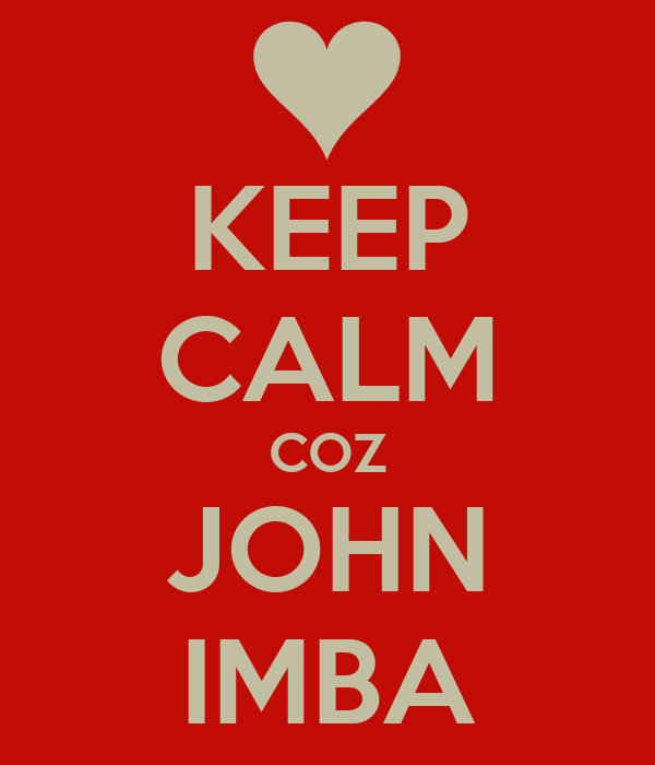 KEEP CALM COZ JOHN IMBA