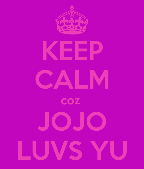 KEEP CALM coz  JOJO LUVS YU