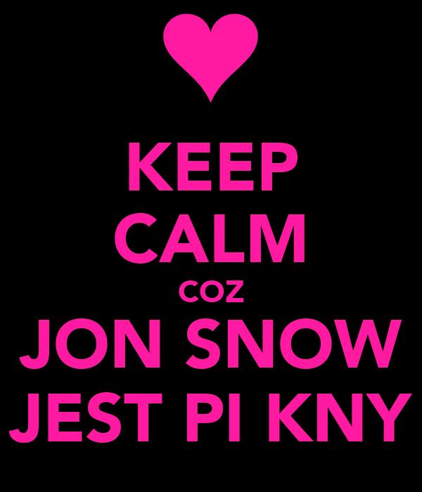 KEEP CALM COZ JON SNOW JEST PIĘKNY