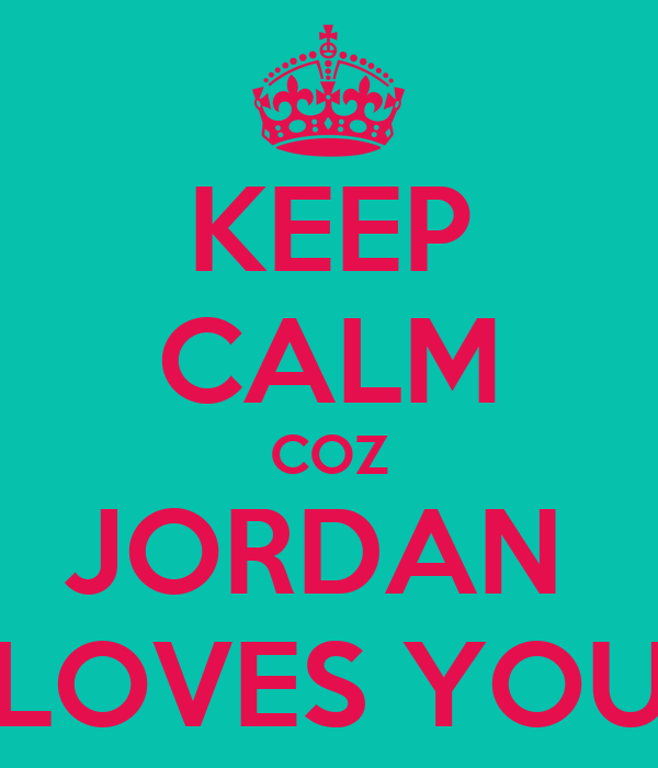 KEEP CALM COZ JORDAN  LOVES YOU