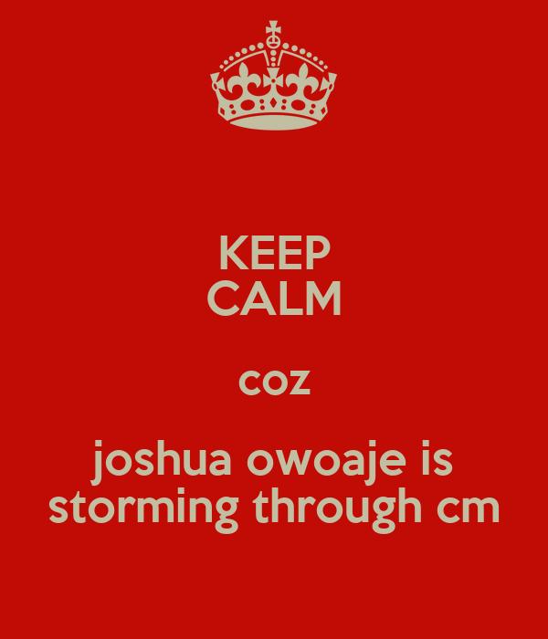 KEEP CALM coz joshua owoaje is storming through cm