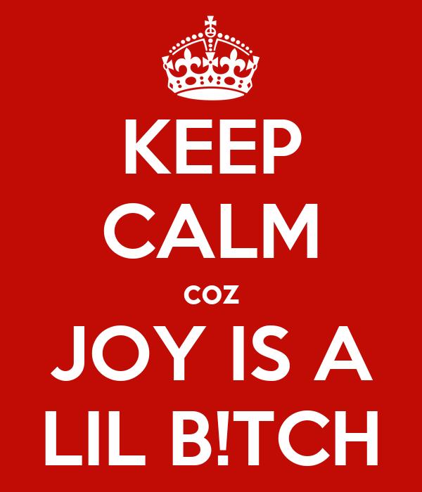 KEEP CALM coz JOY IS A LIL B!TCH