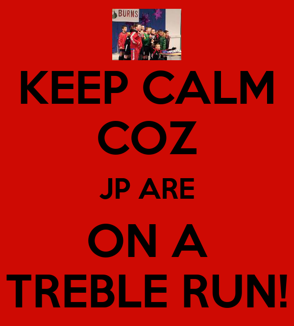 KEEP CALM COZ JP ARE ON A TREBLE RUN!