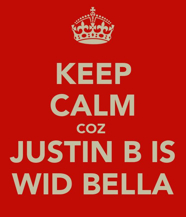 KEEP CALM COZ  JUSTIN B IS WID BELLA