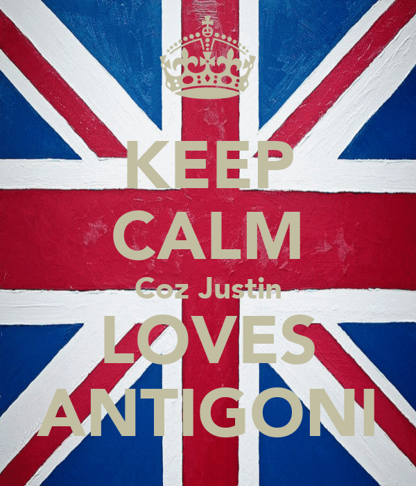 KEEP CALM Coz Justin LOVES ANTIGONI